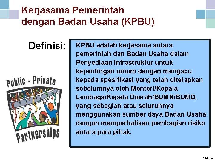 Kerjasama Pemerintah dengan Badan Usaha (KPBU) Definisi: KPBU adalah kerjasama antara pemerintah dan Badan