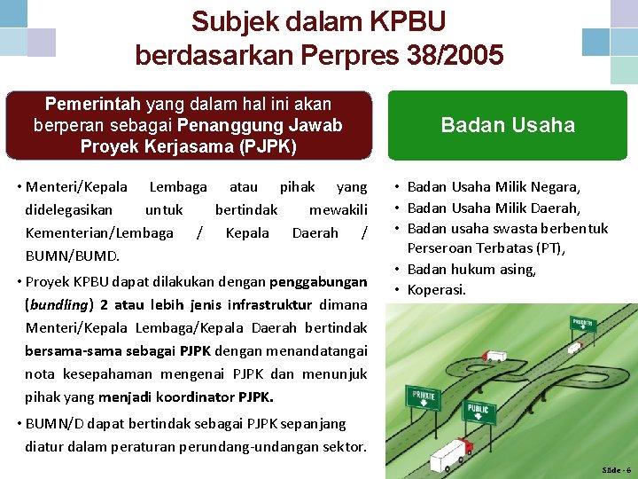 Subjek dalam KPBU berdasarkan Perpres 38/2005 Pemerintah yang dalam hal ini akan berperan sebagai