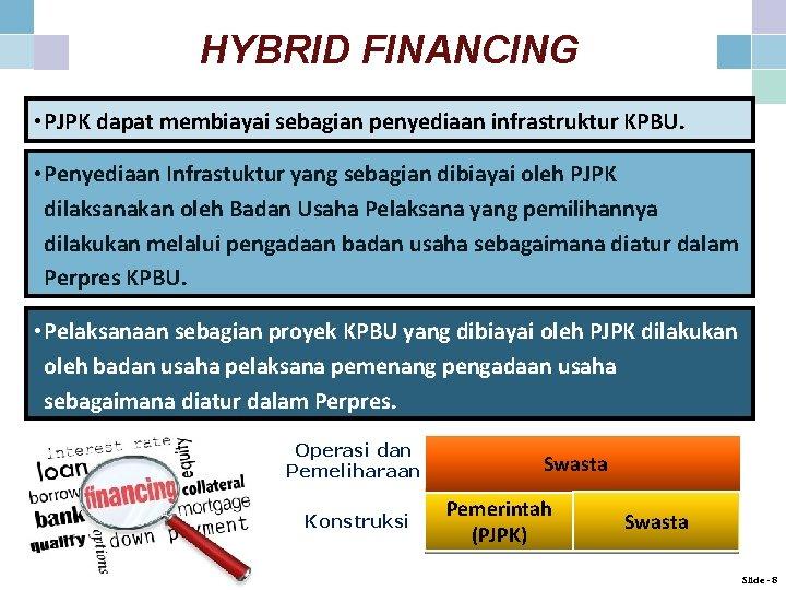 HYBRID FINANCING • PJPK dapat membiayai sebagian penyediaan infrastruktur KPBU. • Penyediaan Infrastuktur yang