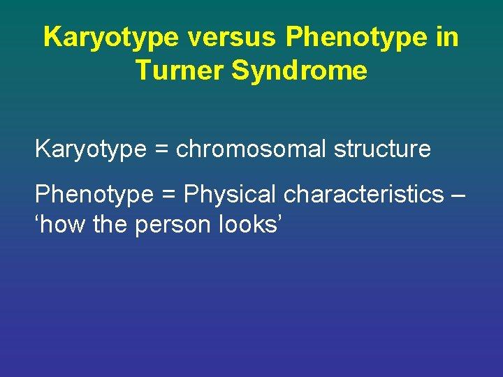 Karyotype versus Phenotype in Turner Syndrome Karyotype = chromosomal structure Phenotype = Physical characteristics
