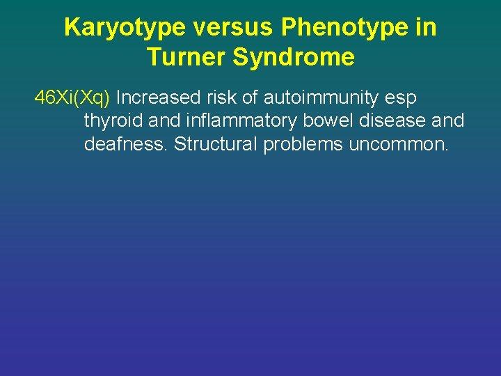 Karyotype versus Phenotype in Turner Syndrome 46 Xi(Xq) Increased risk of autoimmunity esp thyroid