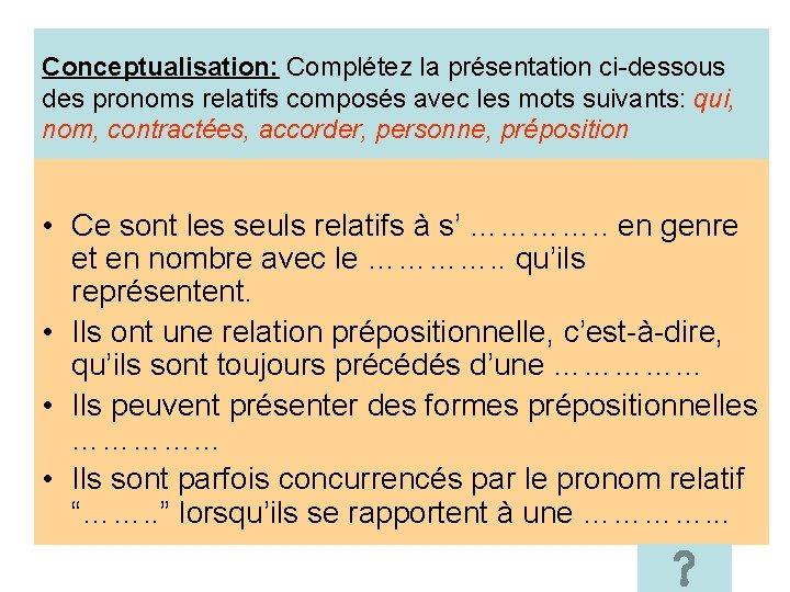 Conceptualisation: Complétez la présentation ci-dessous des pronoms relatifs composés avec les mots suivants: qui,
