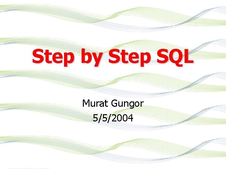 Step by Step SQL Murat Gungor 5/5/2004