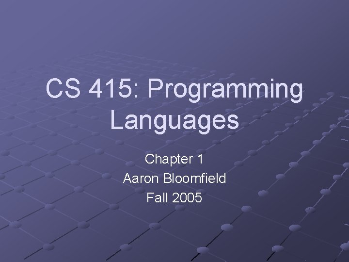 CS 415: Programming Languages Chapter 1 Aaron Bloomfield Fall 2005