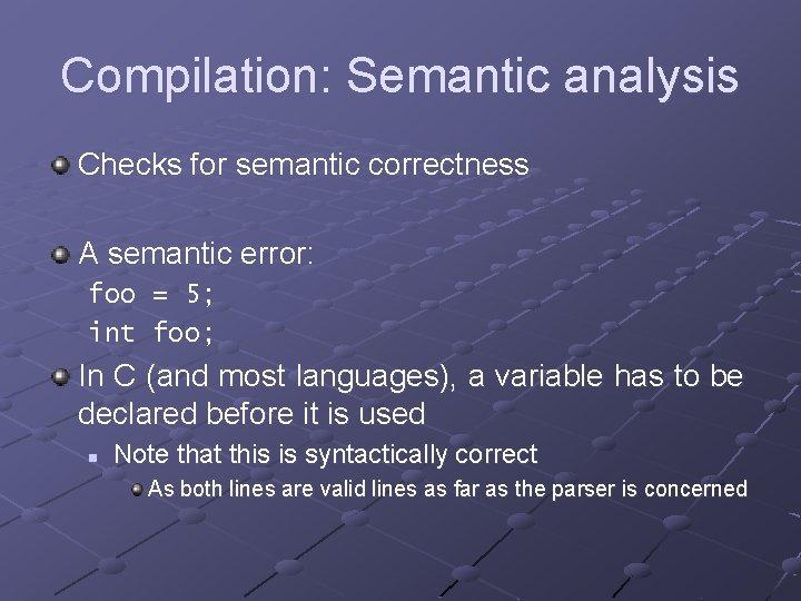 Compilation: Semantic analysis Checks for semantic correctness A semantic error: foo = 5; int