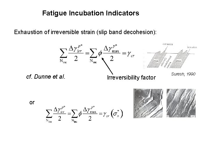 Fatigue Incubation Indicators Exhaustion of irreversible strain (slip band decohesion): cf. Dunne et al.