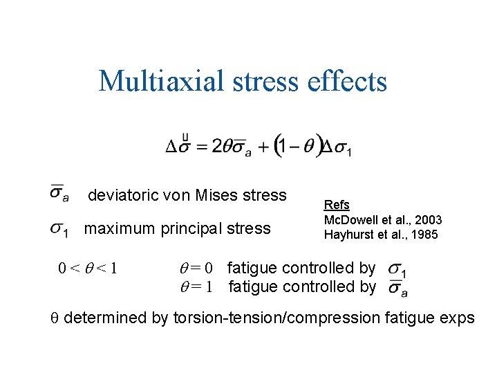 Multiaxial stress effects deviatoric von Mises stress maximum principal stress 0<q<1 Refs Mc. Dowell