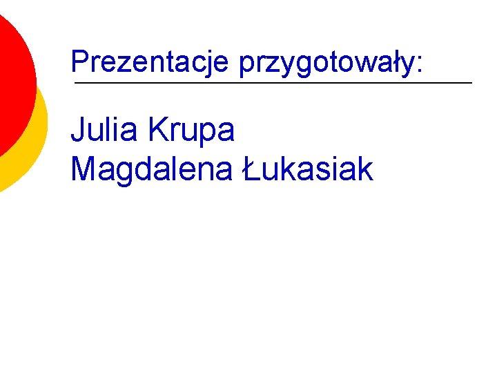 Prezentacje przygotowały: Julia Krupa Magdalena Łukasiak