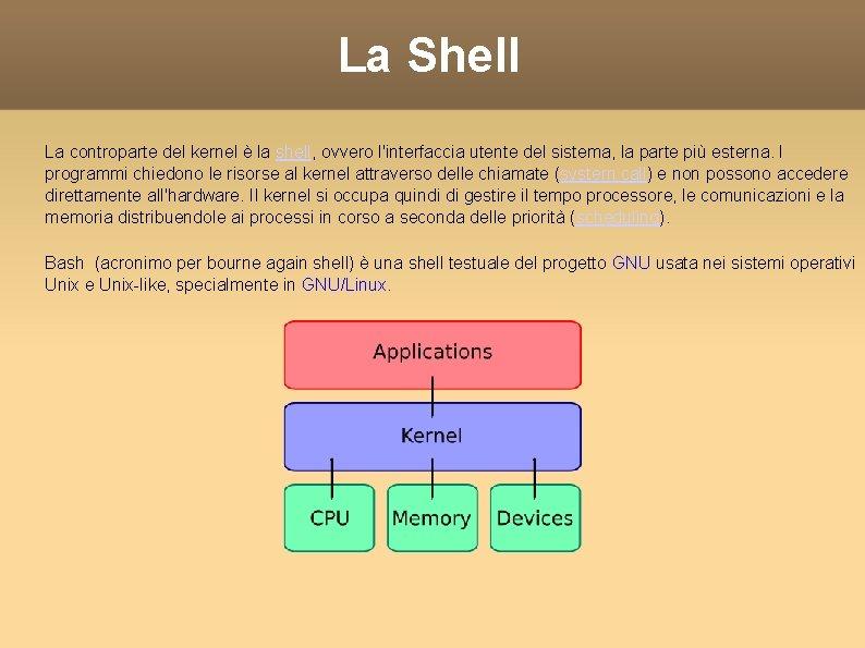 La Shell La controparte del kernel è la shell, ovvero l'interfaccia utente del sistema,