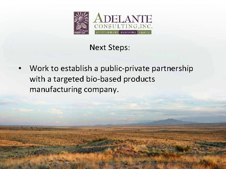 Next Steps: • Work to establish a public‐private partnership with a targeted bio‐based products