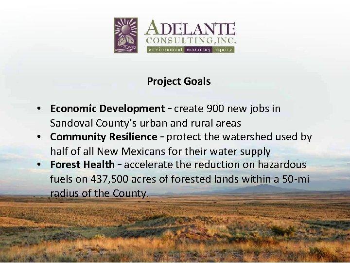 Project Goals • Economic Development – create 900 new jobs in Sandoval County's urban