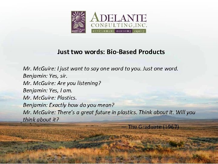 Just two words: Bio-Based Products Mr. Mc. Guire: I just want to say one