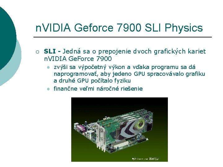 n. VIDIA Geforce 7900 SLI Physics ¡ SLI - Jedná sa o prepojenie dvoch