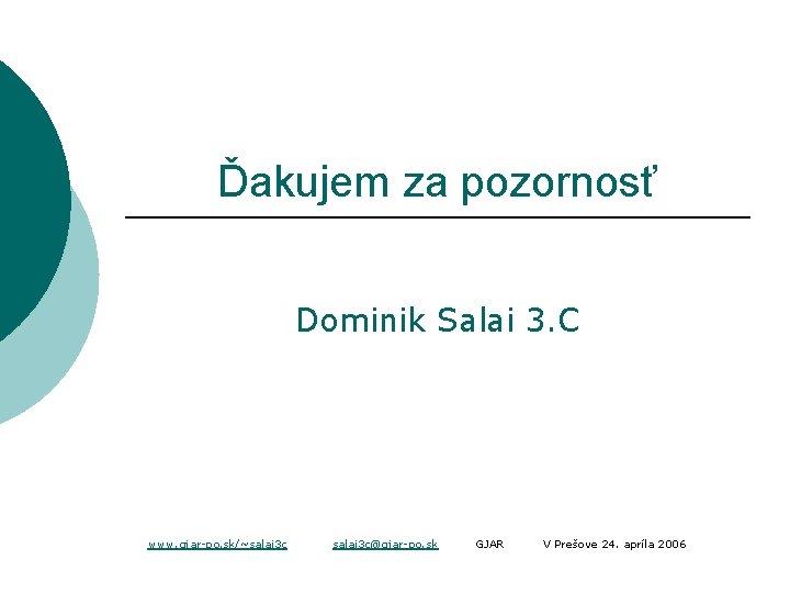 Ďakujem za pozornosť Dominik Salai 3. C www. gjar-po. sk/~salai 3 c@gjar-po. sk GJAR