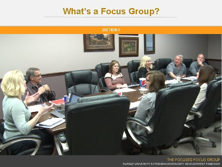 What's a Focus Group? SECTION I THE FOCUSED FOCUS GROUP PURDUE UNIVERSITY EXTENSION COMMUNITY