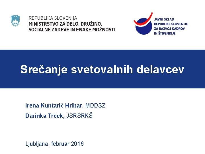 Srečanje svetovalnih delavcev Irena Kuntarič Hribar, MDDSZ Darinka Trček, JSRSRKŠ Ljubljana, februar 2016