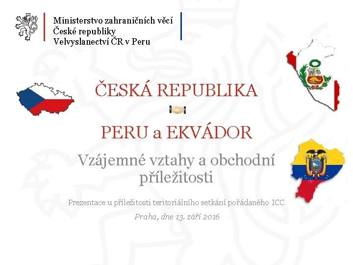 Ministerstvo zahraničních věcí České republiky Velvyslanectví ČR v Peru ČESKÁ REPUBLIKA PERU a EKVÁDOR