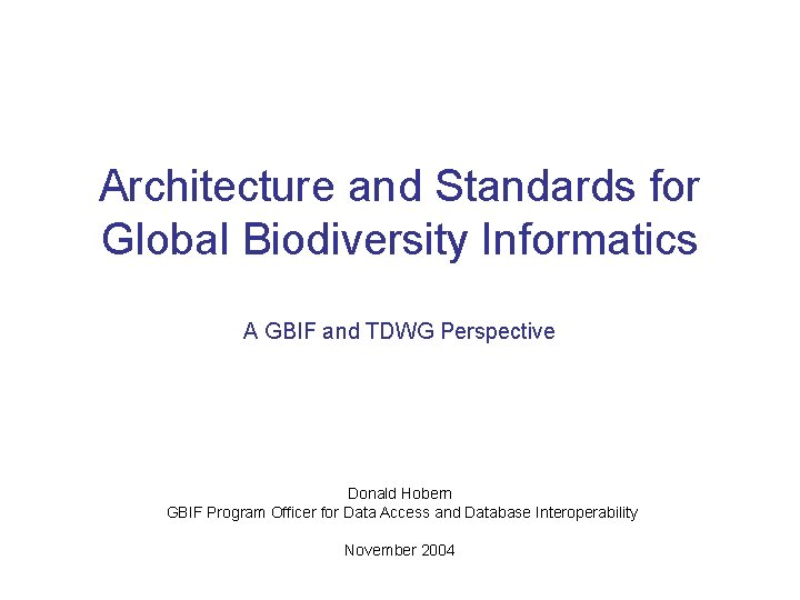 Architecture and Standards for Global Biodiversity Informatics A GBIF and TDWG Perspective Donald Hobern