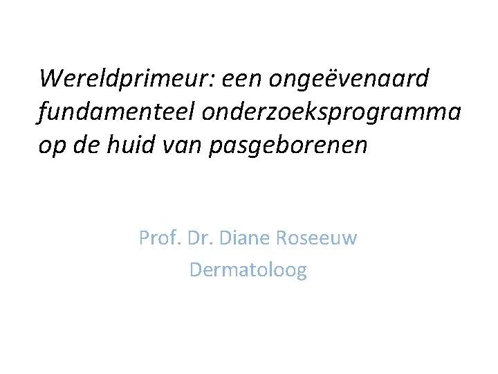 Wereldprimeur: een ongeëvenaard fundamenteel onderzoeksprogramma op de huid van pasgeborenen Prof. Dr. Diane Roseeuw