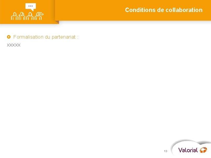 Conditions de collaboration Formalisation du partenariat : XXXXX 13