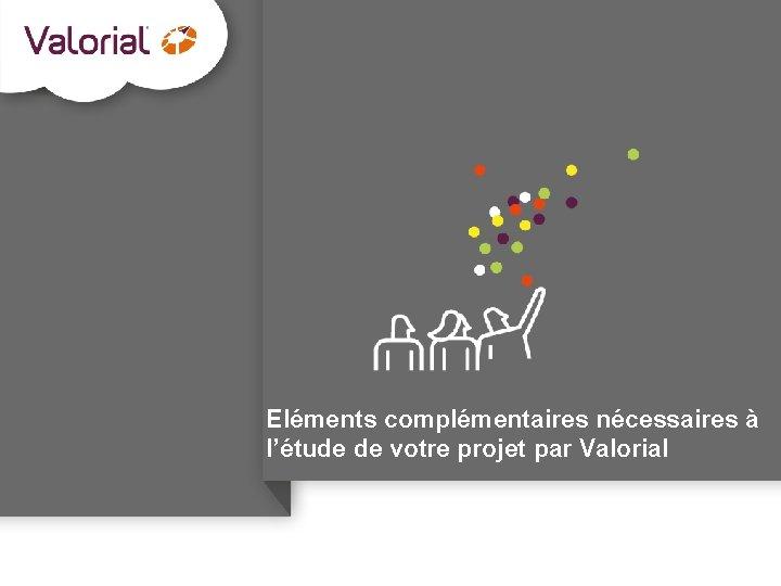 Eléments complémentaires nécessaires à l'étude de votre projet par Valorial