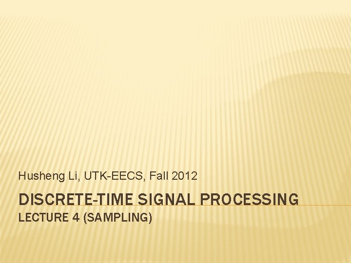 Husheng Li, UTK-EECS, Fall 2012 DISCRETE-TIME SIGNAL PROCESSING LECTURE 4 (SAMPLING)