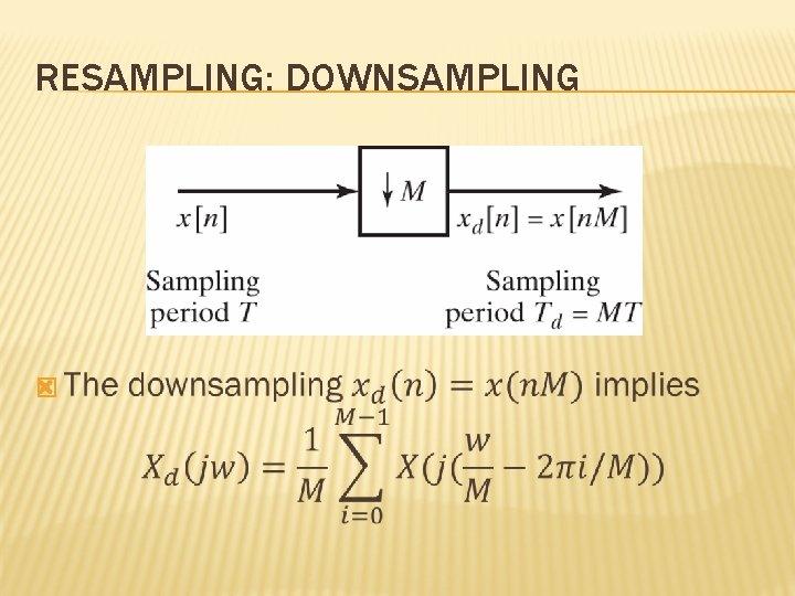 RESAMPLING: DOWNSAMPLING �