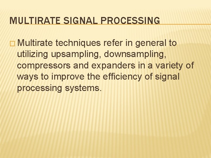 MULTIRATE SIGNAL PROCESSING � Multirate techniques refer in general to utilizing upsampling, downsampling, compressors