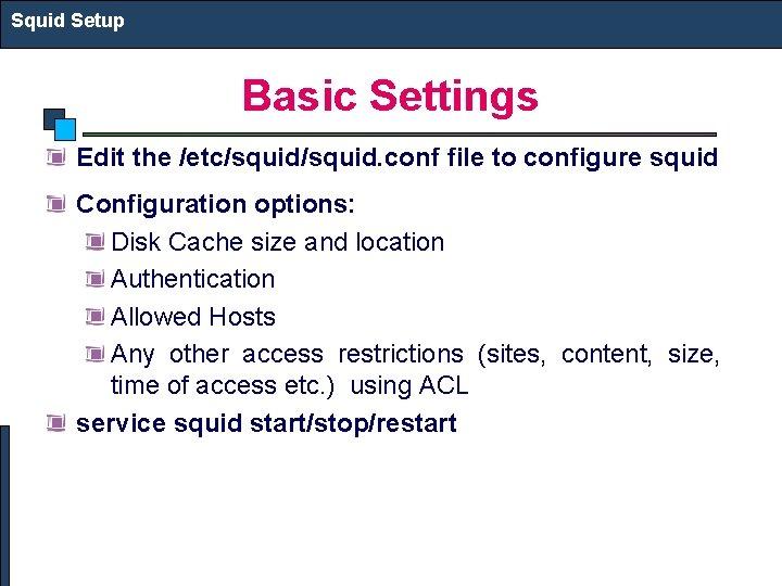 Squid Setup Basic Settings Edit the /etc/squid. conf file to configure squid Configuration options: