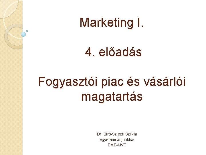 Marketing I. 4. előadás Fogyasztói piac és vásárlói magatartás Dr. Bíró-Szigeti Szilvia egyetemi adjunktus