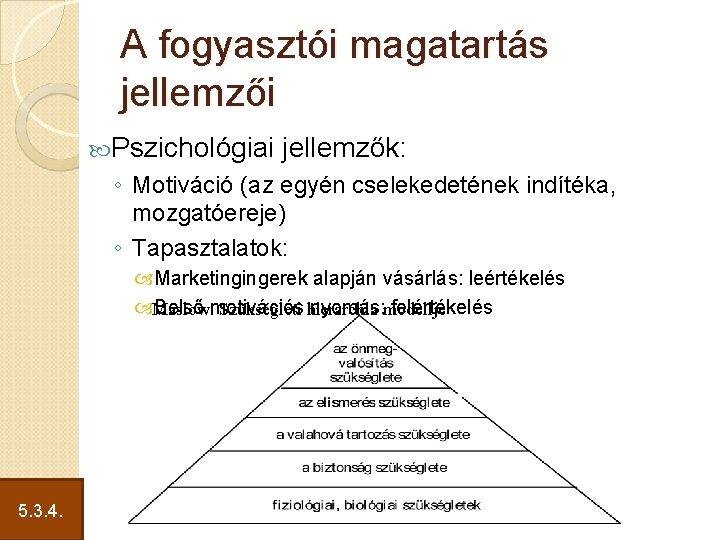 A fogyasztói magatartás jellemzői Pszichológiai jellemzők: ◦ Motiváció (az egyén cselekedetének indítéka, mozgatóereje) ◦
