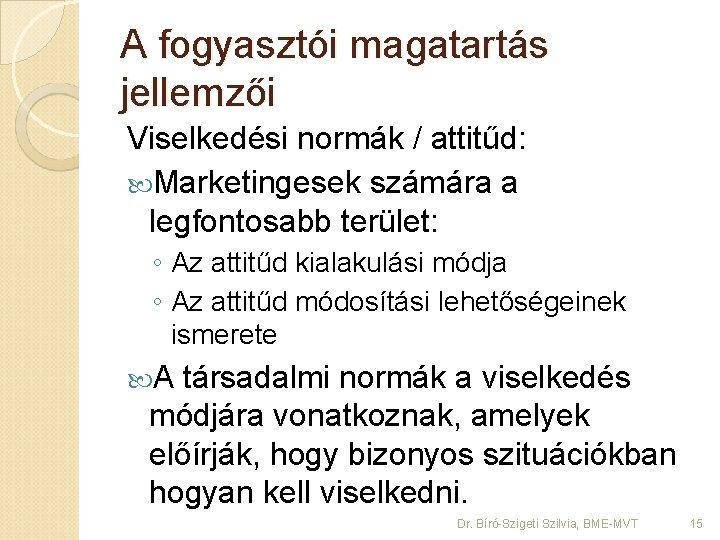 A fogyasztói magatartás jellemzői Viselkedési normák / attitűd: Marketingesek számára a legfontosabb terület: ◦