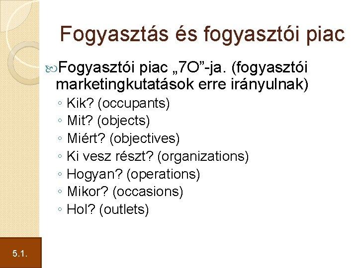 """Fogyasztás és fogyasztói piac Fogyasztói piac """" 7 O""""-ja. (fogyasztói marketingkutatások erre irányulnak) ◦"""