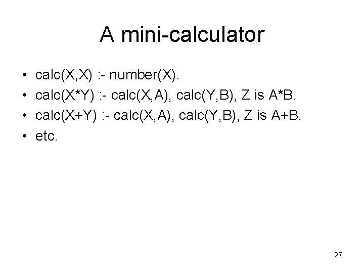 A mini-calculator • • calc(X, X) : - number(X). calc(X*Y) : - calc(X, A),