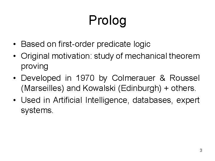 Prolog • Based on first-order predicate logic • Original motivation: study of mechanical theorem