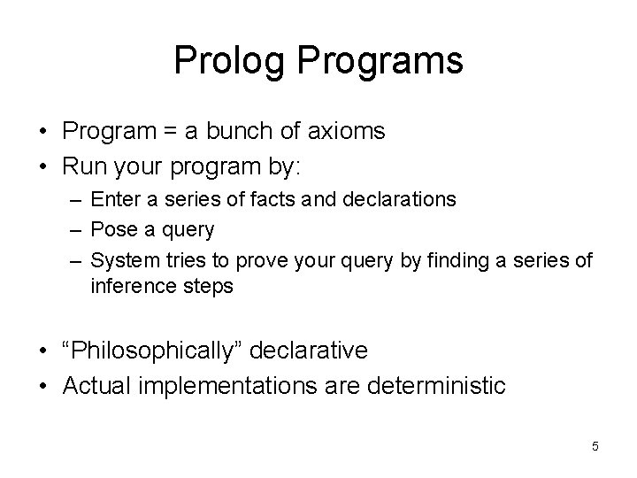 Prolog Programs • Program = a bunch of axioms • Run your program by: