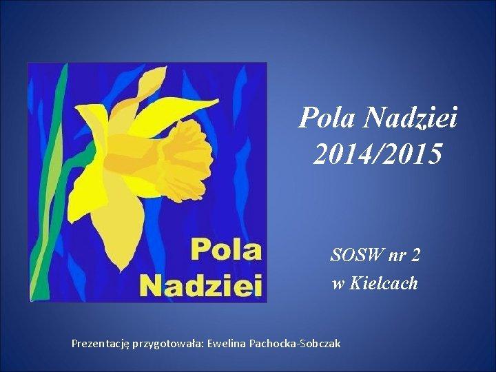 Pola Nadziei 2014/2015 SOSW nr 2 w Kielcach Prezentację przygotowała: Ewelina Pachocka-Sobczak