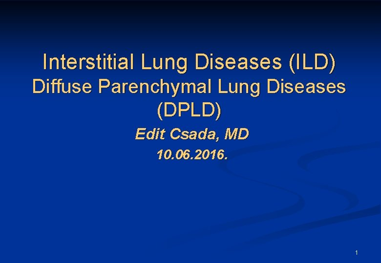 Interstitial Lung Diseases (ILD) Diffuse Parenchymal Lung Diseases (DPLD) Edit Csada, MD 10. 06.