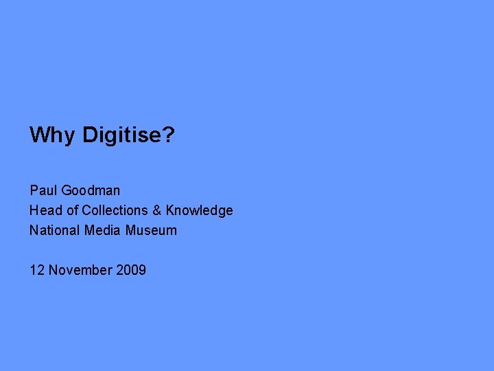 Why Digitise? Paul Goodman Head of Collections & Knowledge National Media Museum 12 November
