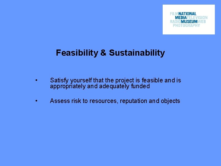 Feasibility & Sustainability • Satisfy yourself that the project is feasible and is appropriately