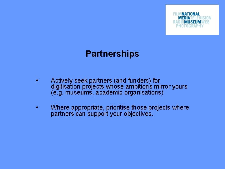 Partnerships • Actively seek partners (and funders) for digitisation projects whose ambitions mirror yours