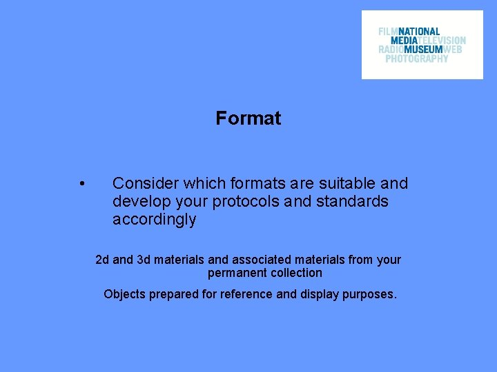 Format • Consider which formats are suitable and develop your protocols and standards accordingly