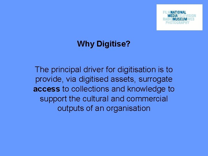Why Digitise? The principal driver for digitisation is to provide, via digitised assets, surrogate