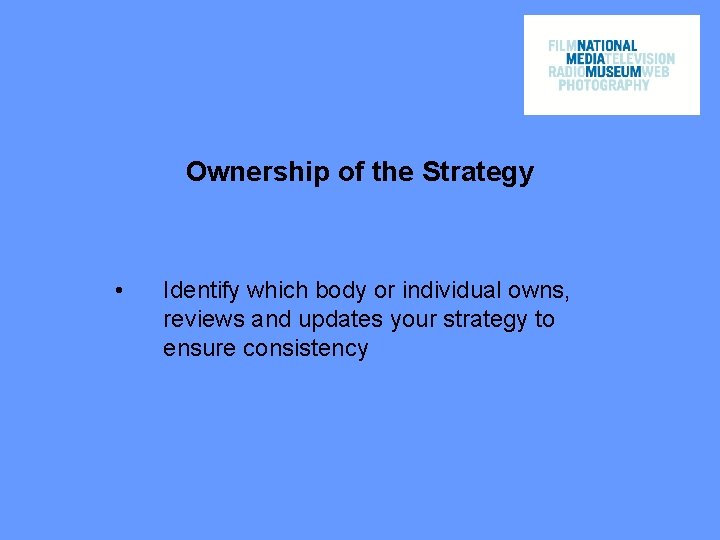 Ownership of the Strategy • Identify which body or individual owns, reviews and updates