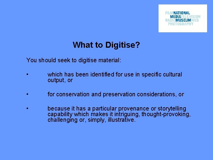 What to Digitise? You should seek to digitise material: • which has been identified