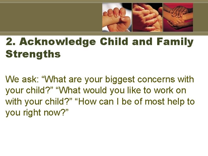 """2. Acknowledge Child and Family Strengths We ask: """"What are your biggest concerns with"""