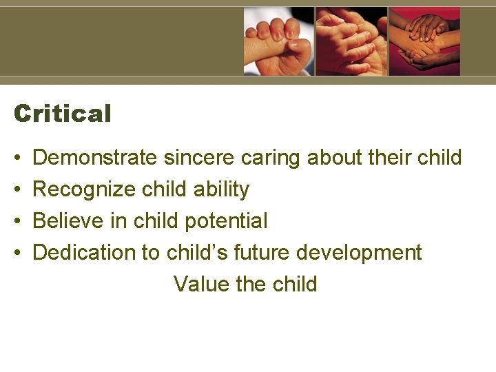 Critical • • Demonstrate sincere caring about their child Recognize child ability Believe in