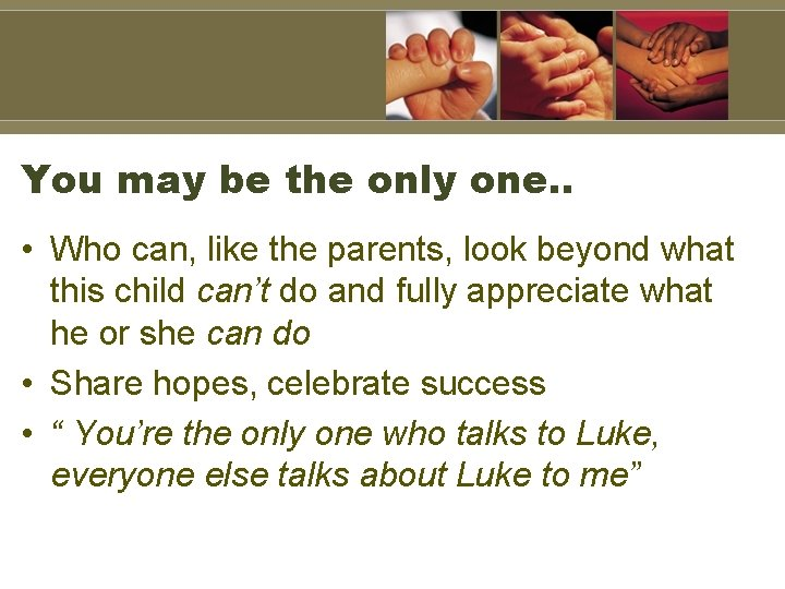You may be the only one. . • Who can, like the parents, look