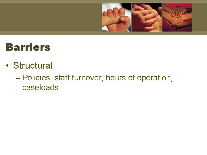 Barriers • Structural – Policies, staff turnover, hours of operation, caseloads