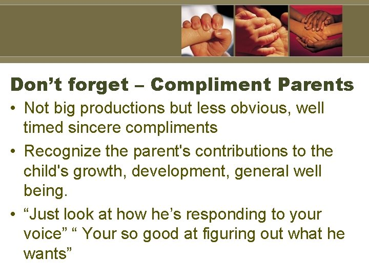 Don't forget – Compliment Parents • Not big productions but less obvious, well timed